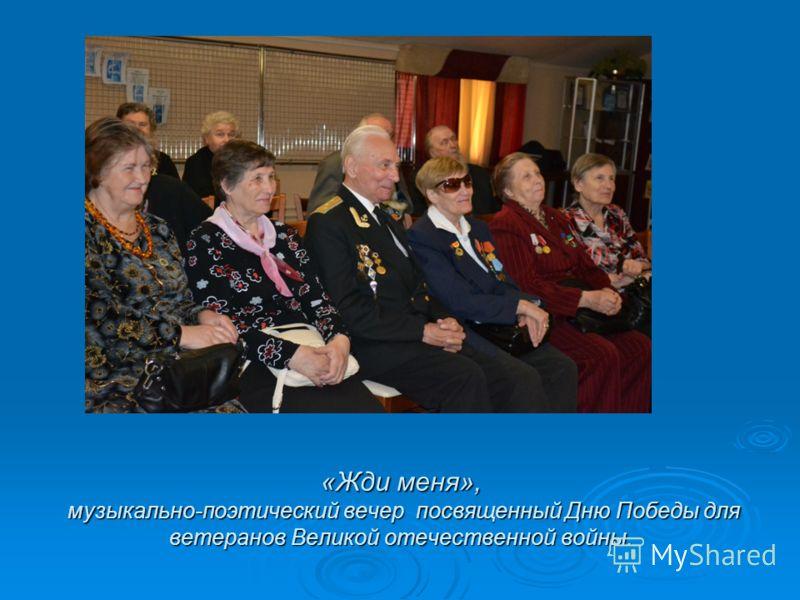«Жди меня», музыкально-поэтический вечер посвященный Дню Победы для ветеранов Великой отечественной войны.