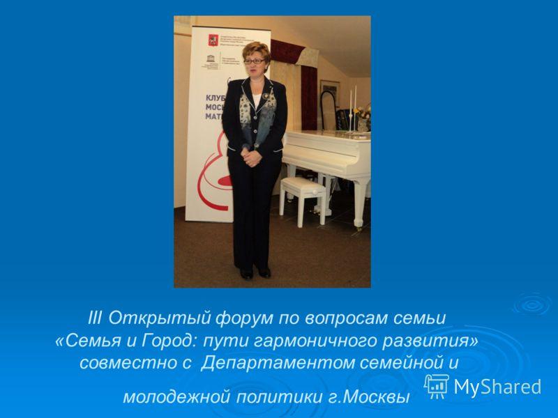 III Открытый форум по вопросам семьи «Семья и Город: пути гармоничного развития» совместно с Департаментом семейной и молодежной политики г.Москвы