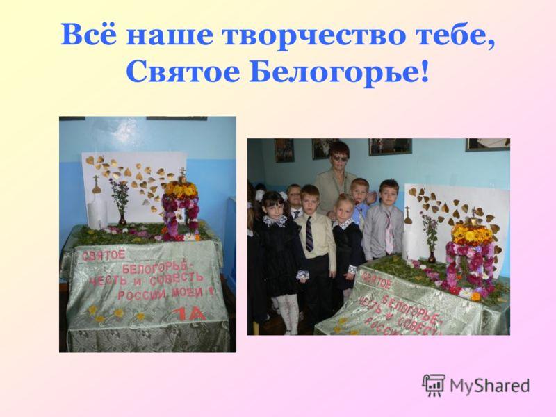 Всё наше творчество тебе, Святое Белогорье!