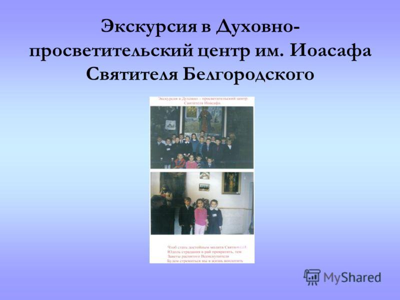 Экскурсия в Духовно- просветительский центр им. Иоасафа Святителя Белгородского