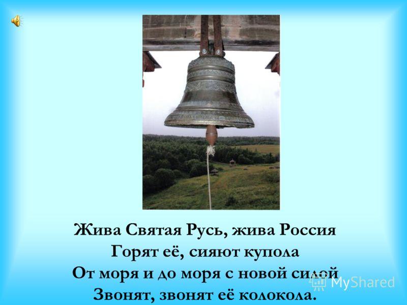 Жива Святая Русь, жива Россия Горят её, сияют купола От моря и до моря с новой силой Звонят, звонят её колокола.