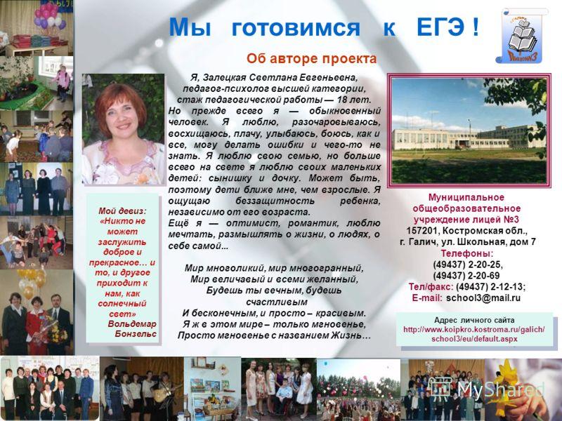 Мы готовимся к ЕГЭ ! Об авторе проекта Я, Залецкая Светлана Евгеньевна, педагог-психолог высшей категории, стаж педагогической работы 18 лет. Но прежде всего я обыкновенный человек. Я люблю, разочаровываюсь, восхищаюсь, плачу, улыбаюсь, боюсь, как и
