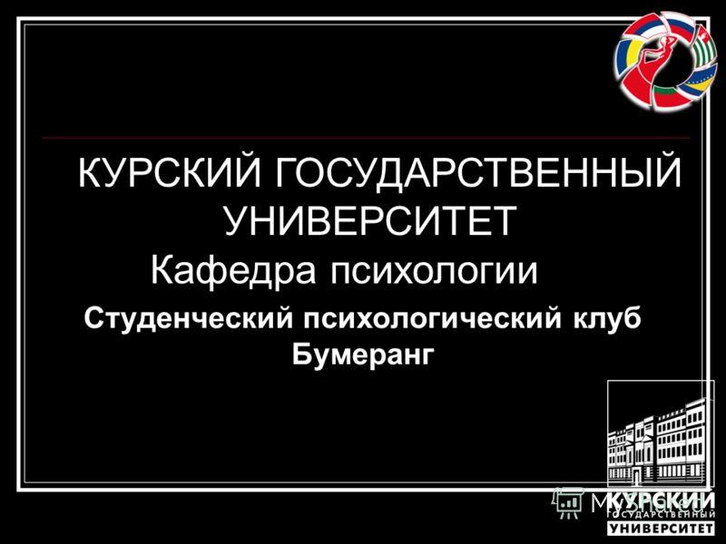 Студенческий психологический клуб Бумеранг КУРСКИЙ ГОСУДАРСТВЕННЫЙ УНИВЕРСИТЕТ Кафедра психологии