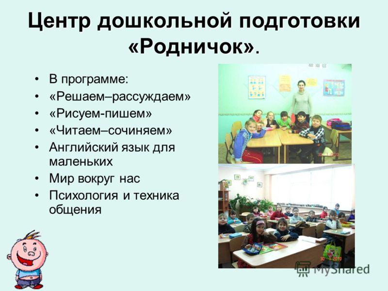 Центр дошкольной подготовки «Родничок». В программе: «Решаем–рассуждаем» «Рисуем-пишем» «Читаем–сочиняем» Английский язык для маленьких Мир вокруг нас Психология и техника общения