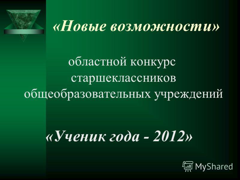 «Новые возможности» областной конкурс старшеклассников общеобразовательных учреждений «Ученик года - 2012»