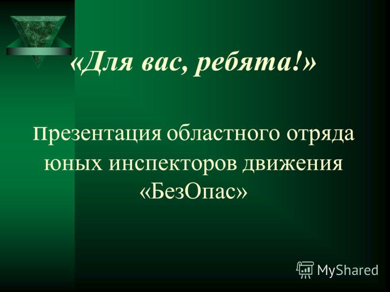«Для вас, ребята!» п резентация областного отряда юных инспекторов движения «БезОпас»