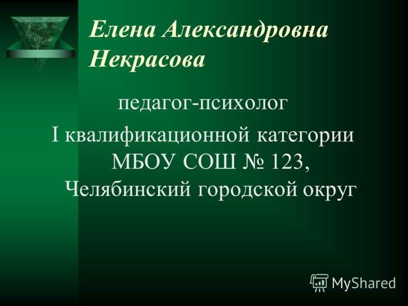 Елена Александровна Некрасова педагог-психолог I квалификационной категории МБОУ СОШ 123, Челябинский городской округ