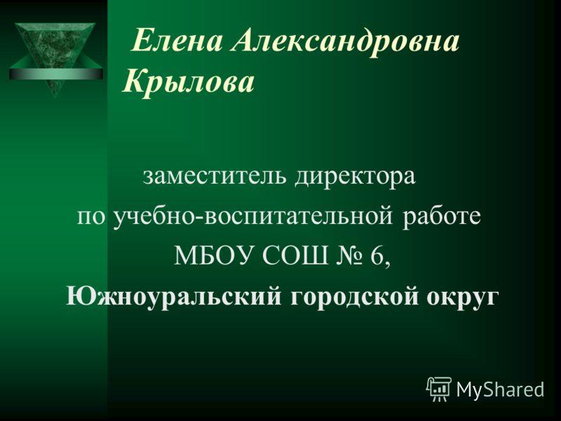 Елена Александровна Крылова заместитель директора по учебно-воспитательной работе МБОУ СОШ 6, Южноуральский городской округ
