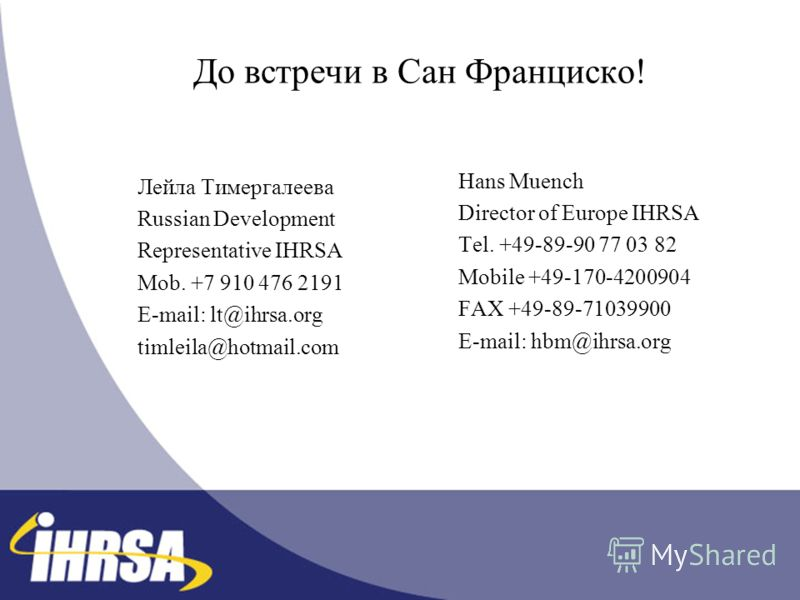 До встречи в Сан Франциско! Лейла Тимергалеева Russian Development Representative IHRSA Mob. +7 910 476 2191 E-mail: lt@ihrsa.org timleila@hotmail.com Hans Muench Director of Europe IHRSA Tel. +49-89-90 77 03 82 Mobile +49-170-4200904 FAX +49-89-7103