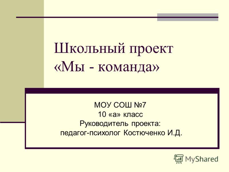 Школьный проект «Мы - команда» МОУ СОШ 7 10 «а» класс Руководитель проекта: педагог-психолог Костюченко И.Д.