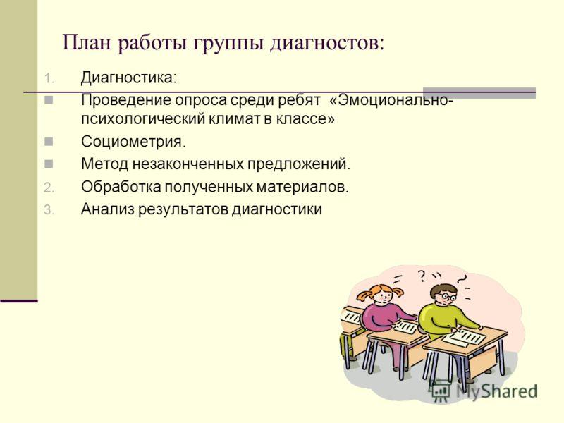 План работы группы диагностов: 1. Диагностика: Проведение опроса среди ребят «Эмоционально- психологический климат в классе» Социометрия. Метод незаконченных предложений. 2. Обработка полученных материалов. 3. Анализ результатов диагностики