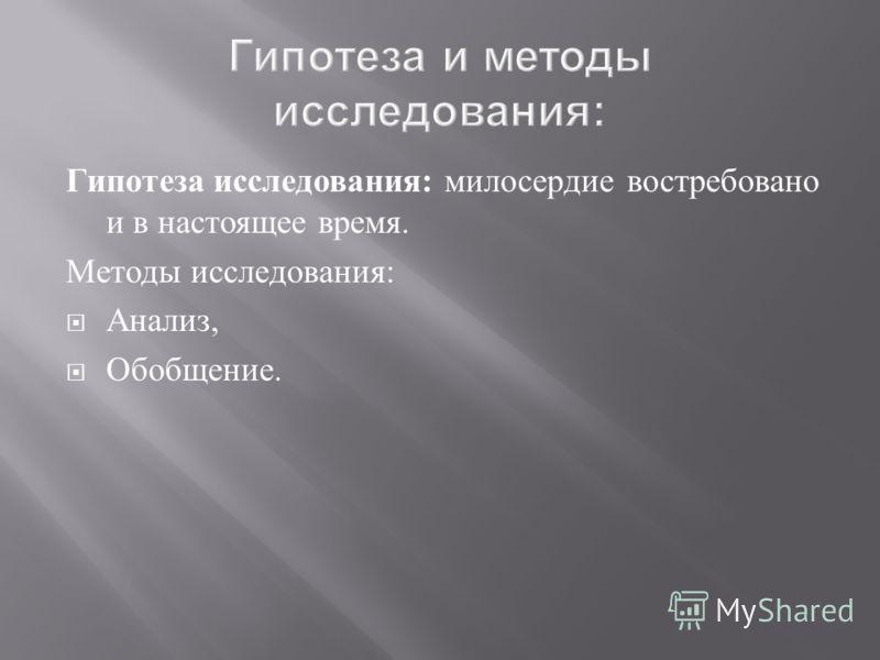 Гипотеза исследования : милосердие востребовано и в настоящее время. Методы исследования : Анализ, Обобщение.