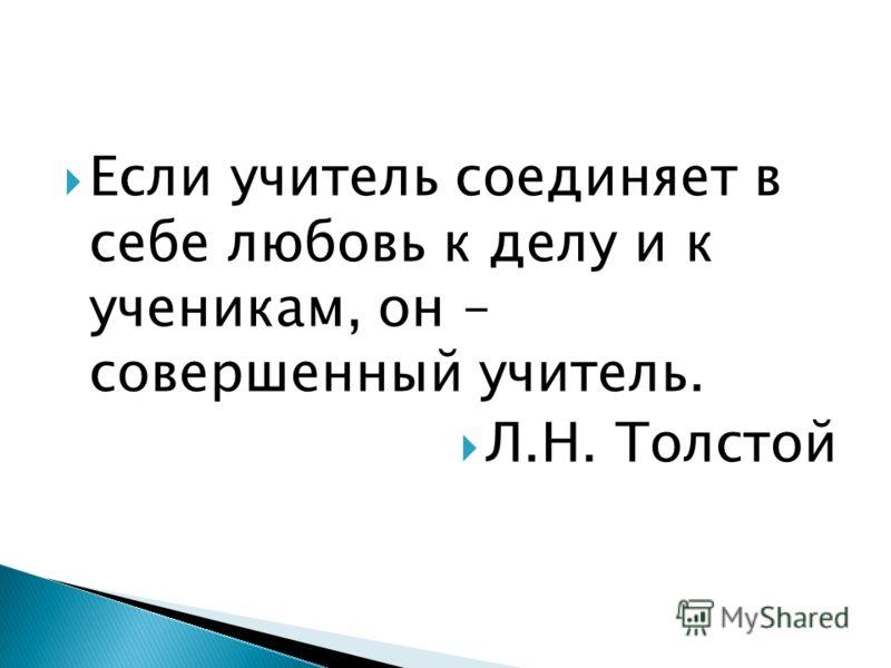 Если учитель соединяет в себе любовь к делу и к ученикам, он – совершенный учитель. Л.Н. Толстой