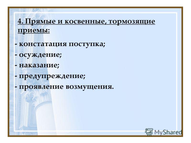 4. Прямые и косвенные, тормозящие приемы: - констатация поступка; - осуждение; - наказание; - предупреждение; - проявление возмущения.