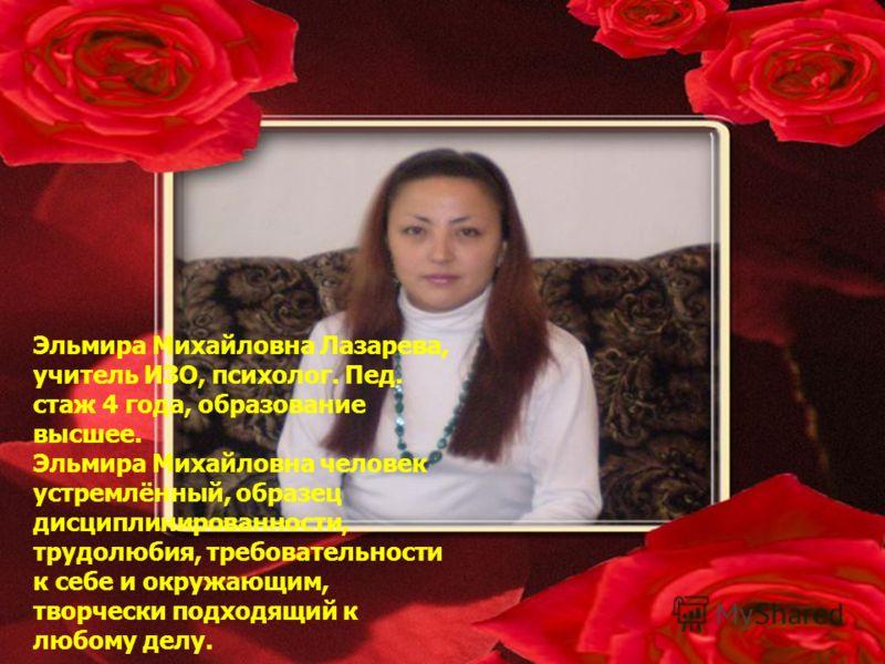 Эльмира Михайловна Лазарева, учитель ИЗО, психолог. Пед. стаж 4 года, образование высшее. Эльмира Михайловна человек устремлённый, образец дисциплинированности, трудолюбия, требовательности к себе и окружающим, творчески подходящий к любому делу.