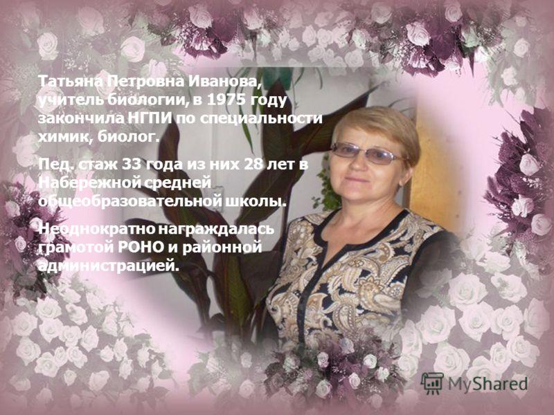 Татьяна Петровна Иванова, учитель биологии, в 1975 году закончила НГПИ по специальности химик, биолог. Пед. стаж 33 года из них 28 лет в Набережной средней общеобразовательной школы. Неоднократно награждалась грамотой РОНО и районной администрацией.
