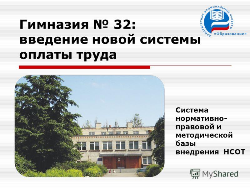 Гимназия 32: введение новой системы оплаты труда Система нормативно- правовой и методической базы внедрения НСОТ