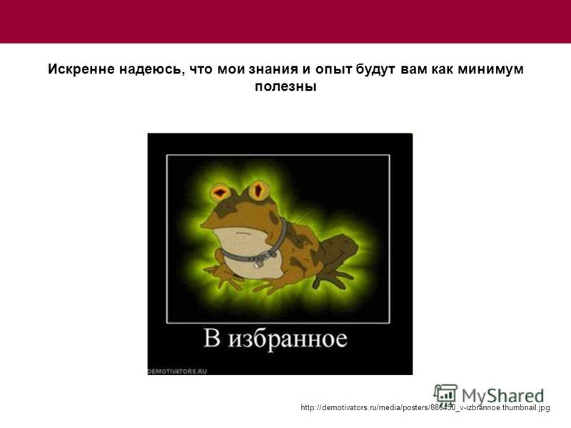 http://demotivators.ru/media/posters/886450_v-izbrannoe.thumbnail.jpg Искренне надеюсь, что мои знания и опыт будут вам как минимум полезны