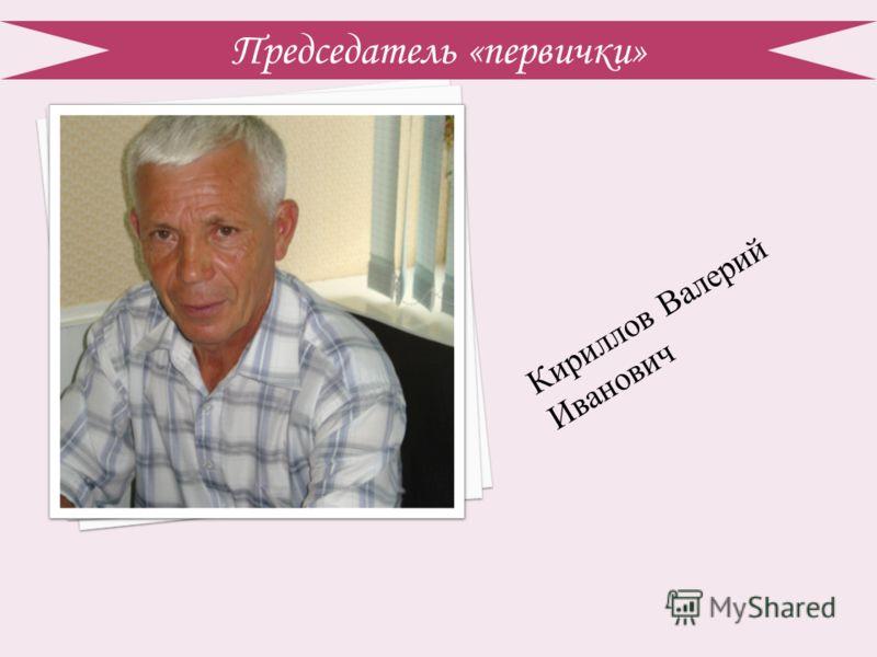 Председатель «первички» Кириллов Валерий Иванович