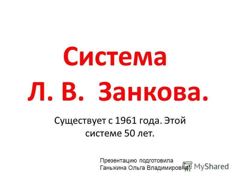 Система Л. В. Занкова. Существует с 1961 года. Этой системе 50 лет. Презентацию подготовила Ганьжина Ольга Владимировна