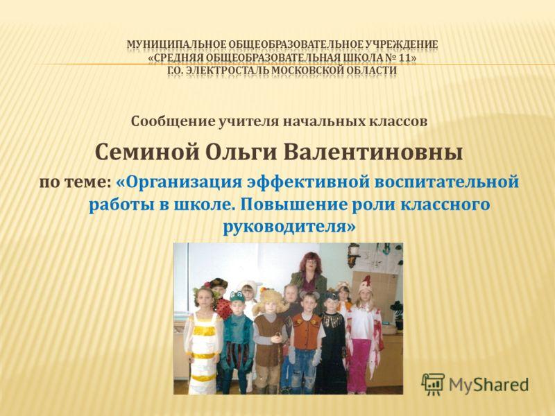Сообщение учителя начальных классов Семиной Ольги Валентиновны по теме: «Организация эффективной воспитательной работы в школе. Повышение роли классного руководителя»