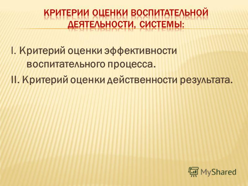 I. Критерий оценки эффективности воспитательного процесса. II. Критерий оценки действенности результата.