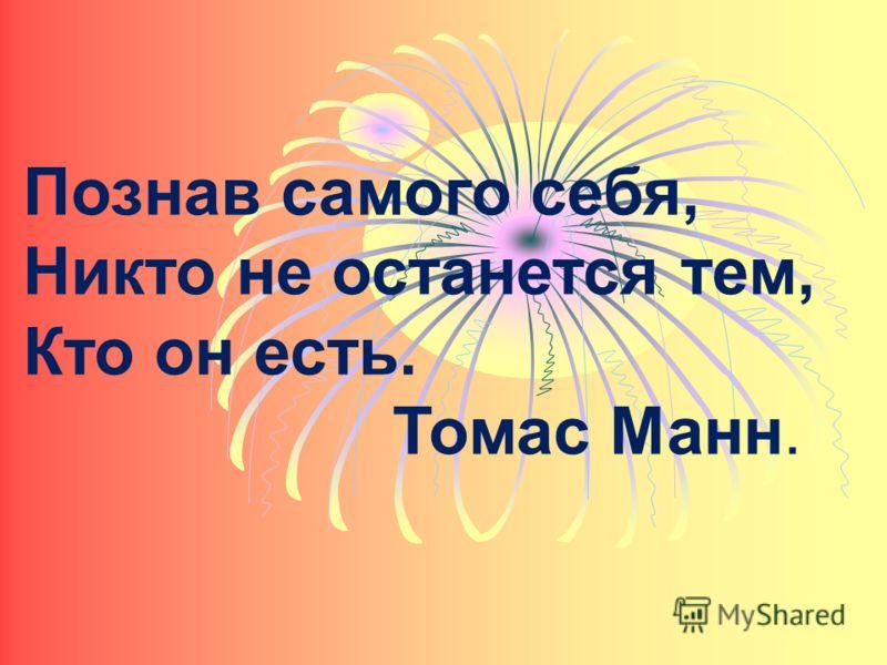 Познав самого себя, Никто не останется тем, Кто он есть. Томас Манн.