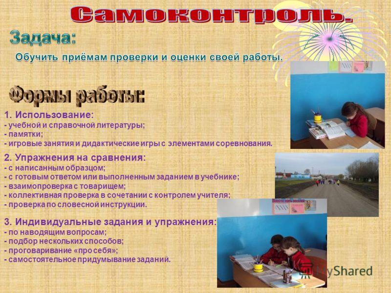 1. Использование: - учебной и справочной литературы; - памятки; - игровые занятия и дидактические игры с элементами соревнования. 2. Упражнения на сравнения: - с написанным образцом; - с готовым ответом или выполненным заданием в учебнике; - взаимопр