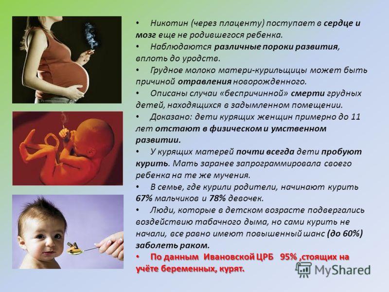 Никотин (через плаценту) поступает в сердце и мозг еще не родившегося ребенка. Наблюдаются различные пороки развития, вплоть до уродств. Грудное молоко матери-курильщицы может быть причиной отравления новорожденного. Описаны случаи «беспричинной» сме