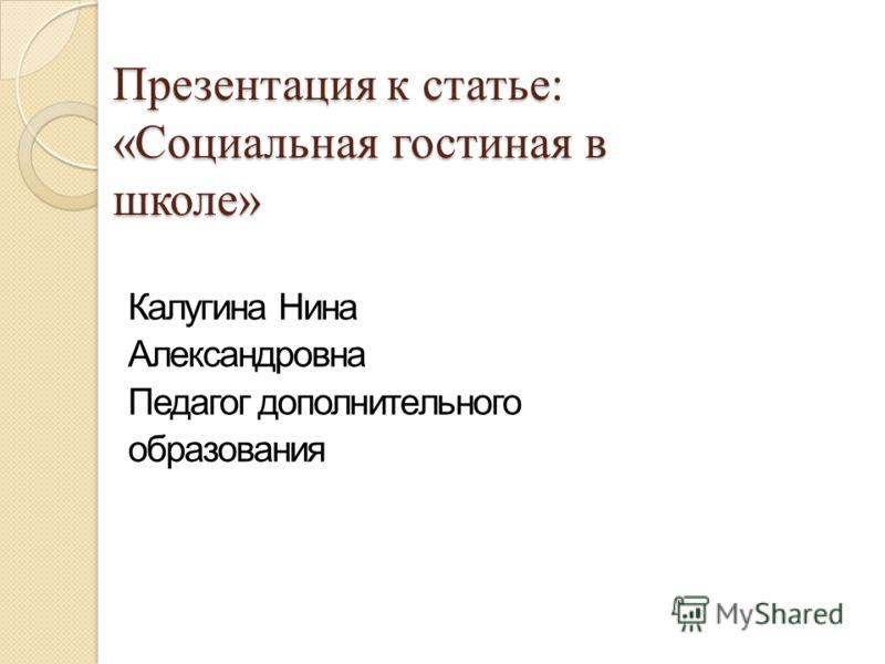Презентация к статье: «Социальная гостиная в школе» Калугина Нина Александровна Педагог дополнительного образования