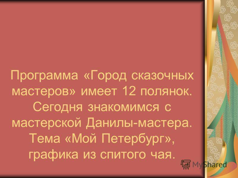 Программа «Город сказочных мастеров» имеет 12 полянок. Сегодня знакомимся с мастерской Данилы-мастера. Тема «Мой Петербург», графика из спитого чая.