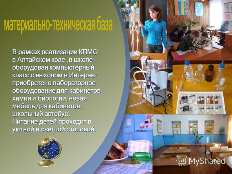 В рамках реализации КПМО в Алтайском крае,в школе оборудован компьютерный класс с выходом в Интернет, приобретено лабораторное оборудование для кабинетов химии и биологии, новая мебель для кабинетов, школьный автобус. Питание детей проходит в уютной
