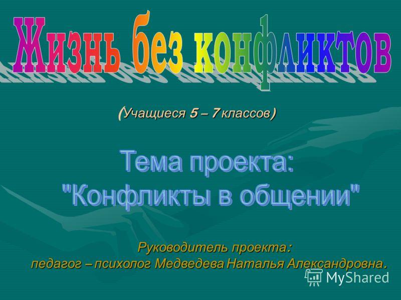 Учащиеся 5 – 7 классов ) ( Учащиеся 5 – 7 классов ) Руководитель проекта : педагог – психолог Медведева Наталья Александровна.