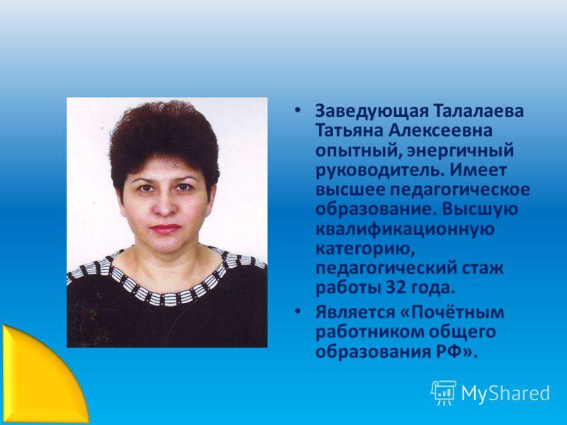Заведующая Талалаева Татьяна Алексеевна опытный, энергичный руководитель. Имеет высшее педагогическое образование. Высшую квалификационную категорию, педагогический стаж работы 32 года. Является «Почётным работником общего образования РФ».