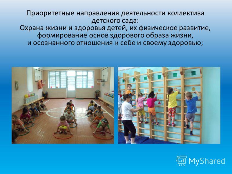 Приоритетные направления деятельности коллектива детского сада: Охрана жизни и здоровья детей, их физическое развитие, формирование основ здорового образа жизни, и осознанного отношения к себе и своему здоровью;