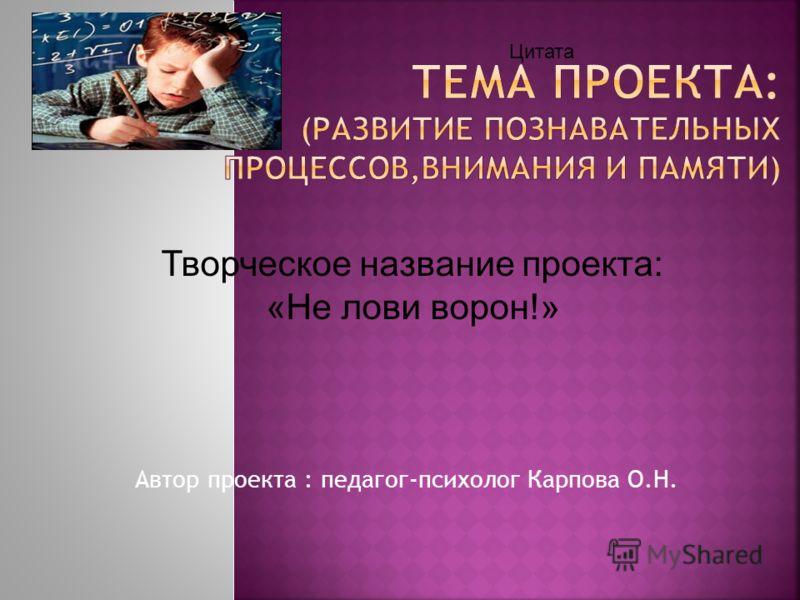 Автор проекта : педагог-психолог Карпова О.Н. Цитата Творческое название проекта: «Не лови ворон!»