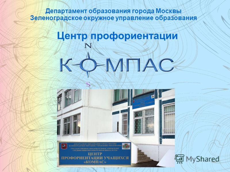 Департамент образования города Москвы Зеленоградское окружное управление образования Центр профориентации