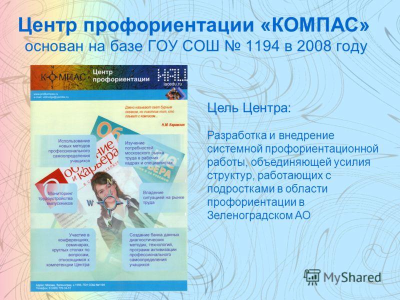 Центр профориентации «КОМПАС» основан на базе ГОУ СОШ 1194 в 2008 году Цель Центра: Разработка и внедрение системной профориентационной работы, объединяющей усилия структур, работающих с подростками в области профориентации в Зеленоградском АО