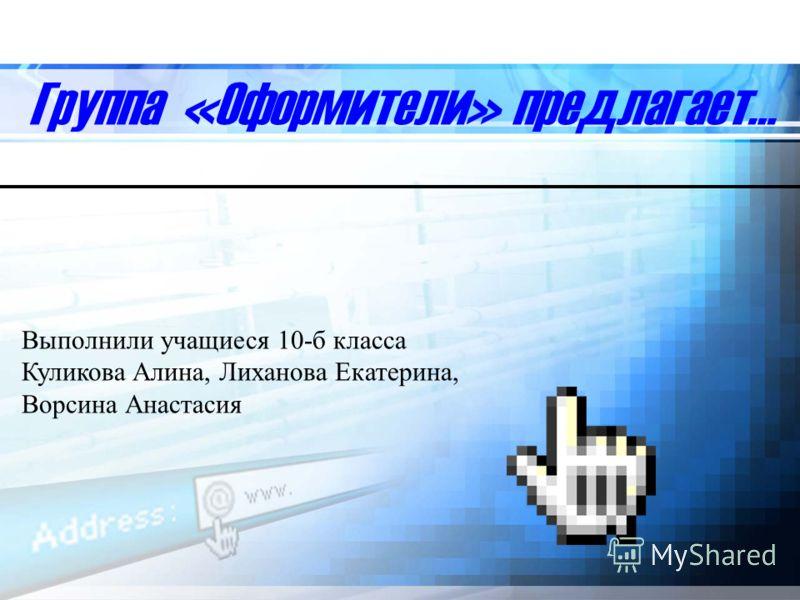 Группа «Оформители» предлагает… Выполнили учащиеся 10-б класса Куликова Алина, Лиханова Екатерина, Ворсина Анастасия