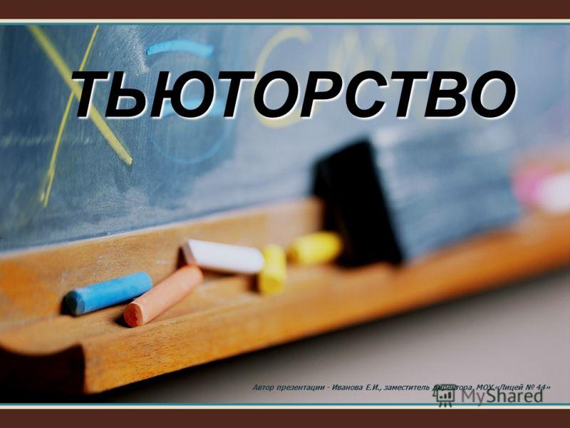 ТЬЮТОРСТВО Автор презентации - Иванова Е.И., заместитель директора МОУ «Лицей 44»