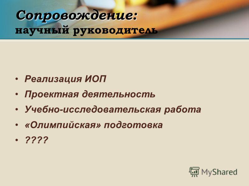 Сопровождение: Сопровождение: научный руководитель Реализация ИОП Проектная деятельность Учебно-исследовательская работа «Олимпийская» подготовка ????