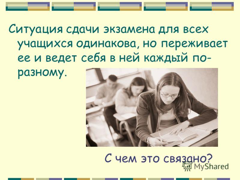 Ситуация сдачи экзамена для всех учащихся одинакова, но переживает ее и ведет себя в ней каждый по- разному. С чем это связано?