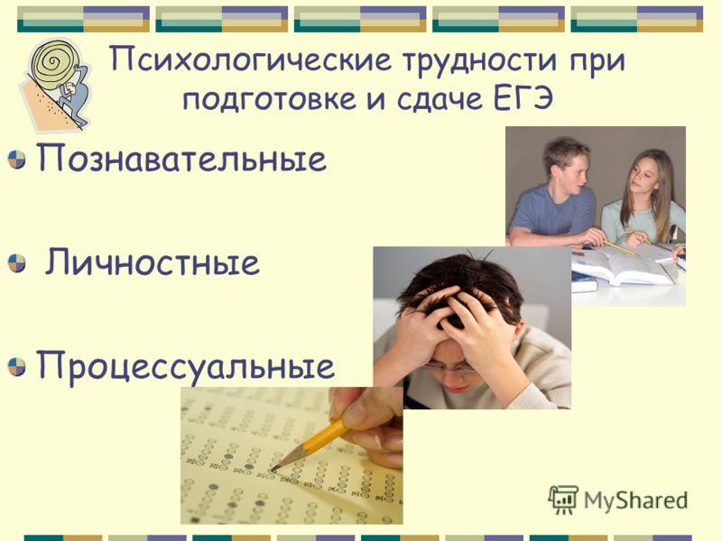 Психологические трудности при подготовке и сдаче ЕГЭ Познавательные Личностные Процессуальные