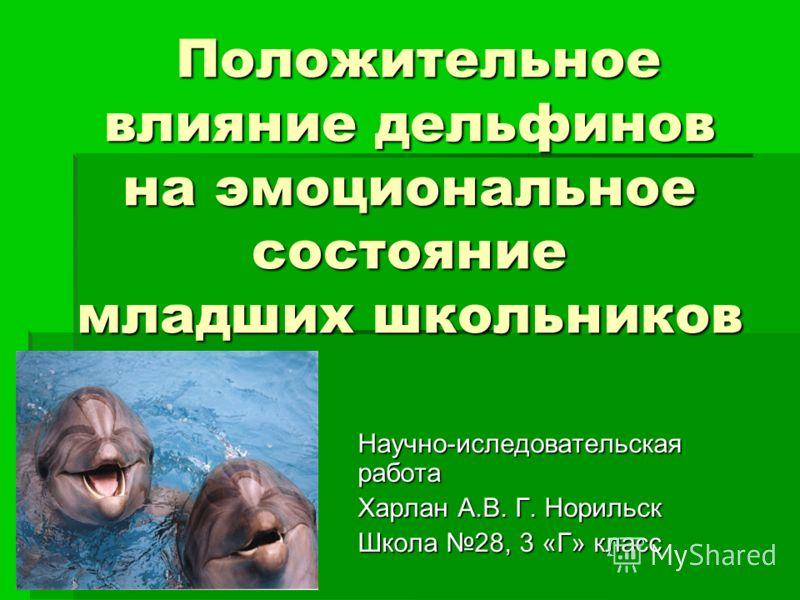 Положительное влияние дельфинов на эмоциональное состояние младших школьников Положительное влияние дельфинов на эмоциональное состояние младших школьников Научно-иследовательская работа Харлан А.В. Г. Норильск Школа 28, 3 «Г» класс