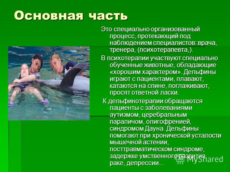 Это специально организованный процесс, протекающий под наблюдением специалистов: врача, тренера, (психотерапевта,). В психотерапии участвуют специально обученные животные, обладающие «хорошим характером». Дельфины играют с пациентами, плавают, катают