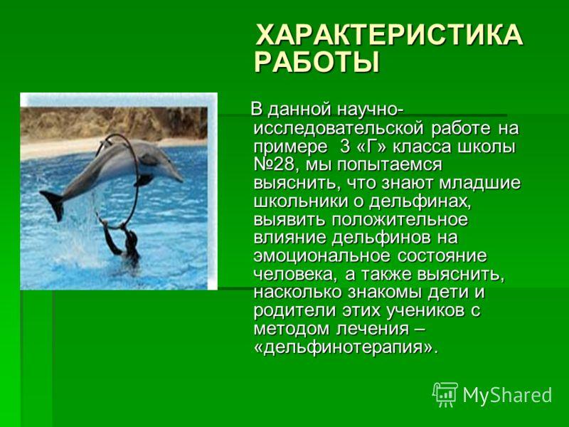 ХАРАКТЕРИСТИКА РАБОТЫ ХАРАКТЕРИСТИКА РАБОТЫ В данной научно- исследовательской работе на примере 3 «Г» класса школы 28, мы попытаемся выяснить, что знают младшие школьники о дельфинах, выявить положительное влияние дельфинов на эмоциональное состояни