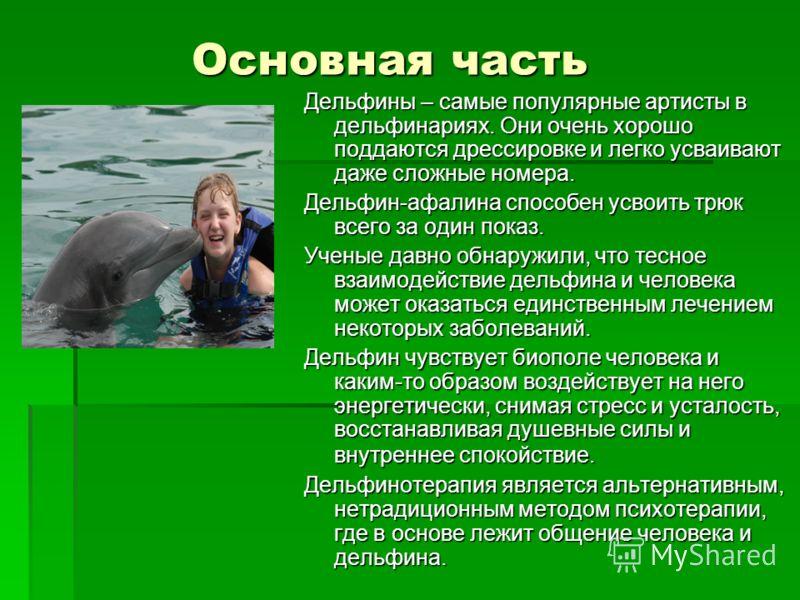 Основная часть Дельфины – самые популярные артисты в дельфинариях. Они очень хорошо поддаются дрессировке и легко усваивают даже сложные номера. Дельфин-афалина способен усвоить трюк всего за один показ. Ученые давно обнаружили, что тесное взаимодейс