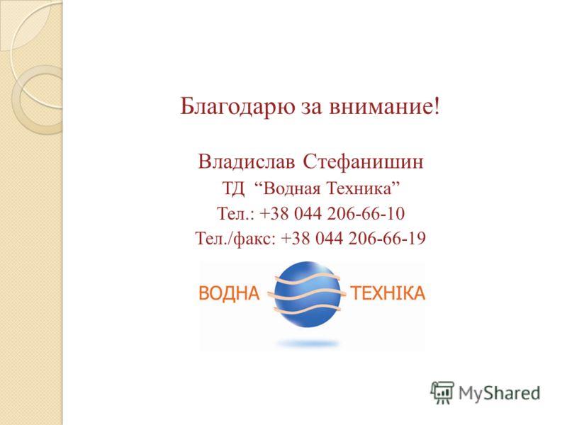 Благодарю за внимание! Владислав Стефанишин ТД Водная Техника Тел.: +38 044 206-66-10 Тел./факс: +38 044 206-66-19