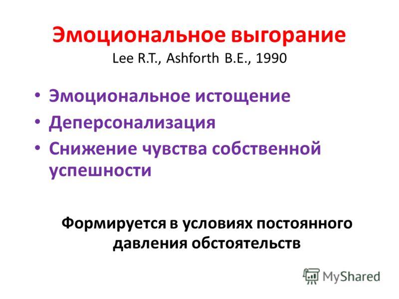 Эмоциональное выгорание Lee R.T., Ashforth B.E., 1990 Эмоциональное истощение Деперсонализация Снижение чувства собственной успешности Формируется в условиях постоянного давления обстоятельств