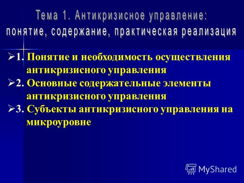 1. Понятие и необходимость осуществления антикризисного управления 2. Основные содержательные элементы антикризисного управления 3. Субъекты антикризисного управления на микроуровне